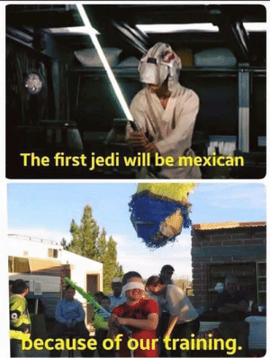 Sounds right…: The first jedi will be mexican  Decause of our training. Sounds right…