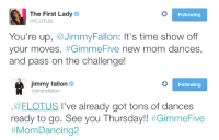 "<p><a href=""https://twitter.com/jimmyfallon/status/582968463674732545"" target=""_blank"">The First Lady has challenged Jimmy! </a></p>: The First Lady  @FLOTUS  Following  You're up, @JimmyFallon: It's time show off  your moves. #GimmeFive new mom dances.  and pass on the challenge!   jimmy fallon  @jimmyfallon  Following  .@ELOTUS l've already got tons of dances  ready to go. See you Thursday!! <p><a href=""https://twitter.com/jimmyfallon/status/582968463674732545"" target=""_blank"">The First Lady has challenged Jimmy! </a></p>"