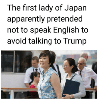 "Apparently, Goals, and Hello: The first lady of Japan  apparently pretended  not to speak English to  avoid talking to Trump GOALS! 😂🤣💀 ""Japan's first lady Akie Abe's silence at a recent G-20 summit dinner has left President Trump convinced that she can't speak English. In an interview with The New York Times published Wednesday night, Trump said he found Abe to be a ""terrific woman,"" but noted the fact that she ""doesn't speak English"" made it ""hard"" to sit next to her at the dinner that lasted nearly two hours. Like, nothing, right? Like zero?"" The New York Times' Maggie Haberman clarified. ""Like, not 'hello,'"" Trump said. - via The Week"