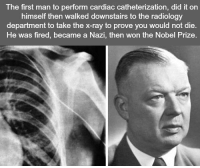 https://t.co/PXQ8wJq9Rn: The first man to perform cardiac catheterization, di  it on  himself then walked downstairs to the radiology  department to take the x-ray to prove you would not die  He was fired, became a Nazi, then won the Nobel Prize https://t.co/PXQ8wJq9Rn