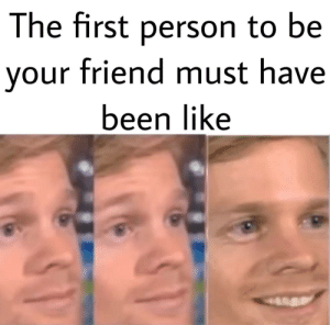 If you think no one is your friend I promise somebody cares about you via /r/wholesomememes https://ift.tt/30fHPxo: The first person to be  your friend must have  been like If you think no one is your friend I promise somebody cares about you via /r/wholesomememes https://ift.tt/30fHPxo