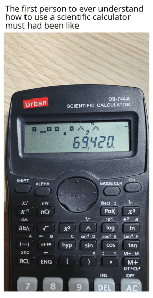 Posted this for 3rd time. If any mod bot deletes this again it will be extra gay: The first person to ever understand  how to use a scientific calculator  must had been like  DS-744A  SCIENTIFIC CALCULATOR  Urban  69420  ON  SHIFT  MODE CLR  ALPHA  REPLAY  x!  Rec(  nPr  Pol  nCr  x3  /c  10x  ex  log  a b/c  In  x2  tan F  sin D  A  cos E  с  (-)  hyp  sin  0999  tan  COS  STO  М- м  х  Y  RCL  ENG  M+  DT CL  INS  OFF  9  DEL  AC  8  B Posted this for 3rd time. If any mod bot deletes this again it will be extra gay