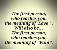 "Love: The first person,  who teaches you,  the meaning of 'Love""..  Will also be...  The first person,  who teaches you,  the meaning of ""Pain"".  Fb.com/TearsCantSteak"