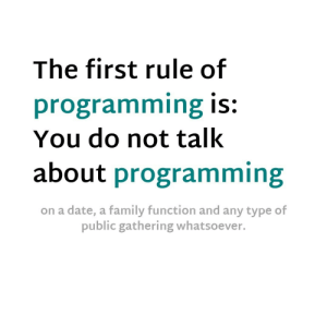 You never know who hits your head against the wall to stop…: The first rule of  programming is:  You do not talk  about programming  on a date, a family function and any type of  public gathering whatsoever. You never know who hits your head against the wall to stop…