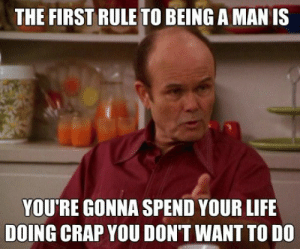 Life, Red, and Man: THE FIRST RULE TO BEING A MAN IS  YOU'RE GONNA SPEND YOUR LIFE  DOING CRAP YOU DON'T WANT TO DO I couldnt agree more with Red Foreman