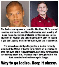 Memes, Scumbag, and 🤖: The first scumbag was arrested in Stockton, CA for ammed  robbery and parole violations, stemming from a string of  gang-related activities, including trafficking sex slaves.  Hundres of women are talking about how sexy he is and  if you start typing his name in Google, it's the first one up.  The second man is Kyle Carpenter, a Marine recently  awarded the Medal of Honor, for jumping on a grenade to  save the lives of his fellow Marines. Percisely zero women  are talking about him. You have to get through half of his  last name before he shows up in Google.  Way to go ladies. Keep it classy. Wow..