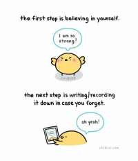 Memes, 🤖, and The Next Step: the first step is believing in yourself.  I am so  strong  CHIBIRD  the next step is writinglrecording  it down in case you forget  oh yeah!  chibi rd.com Writing it down when you feel confident helps because then you can read it when you're not feeling so great and be re-energized by your own words. :D cute motivation inspiration confidence selfesteem chibird art