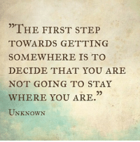 """Step, Unknown, and First: """"THE FIRST STEP  TOWARDS GETTING  SOMEWHERE IS TO  DECIDE THAT YOU ARE  NOT GOING TO STAY  WHERE YOU ARE  UNKNOWN"""