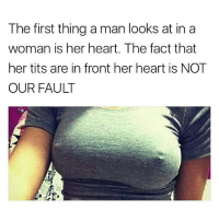 Funny, Memes, and Tits: The first thing a man looks at in a  woman is her heart. The fact that  her tits are in front her heart is NOT  OUR FAULT There you have it