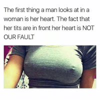 Facts, Funny, and Tits: The first thing a man looks at in a  woman is her heart. The fact that  her tits are in front her heart is NOT  OUR FAULT Facts 😂💯