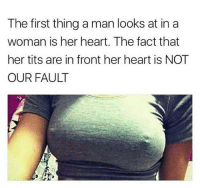 Tits, Heart, and Her: The first thing a man looks at in a  woman is her heart. The fact that  her tits are in front her heart is NOT  OUR FAULT