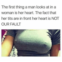 Hoes, Memes, and Tits: The first thing a man looks at in a  woman is her heart. The fact that  her tits are in front her heart is NOT  OUR FAULT I've been tryna tell you hoes but y'all don't listen