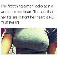 Facts, Memes, and Tits: The first thing a man looks at in a  woman is her heart. The fact that  her tits are in front her heart is NOT  OUR FAULT Facts 🤦🏽‍♂️💖 @cutestbaegoals