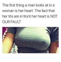 Lit, Memes, and Tits: The first thing a man looks at in a  woman is her heart. The fact that  her tits are in front her heart is NOT  OUR FAULT Lit 🔥