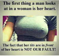 Facts, Memes, and Tits: The first thing a man looks  at in a woman is her heart.  The fact that her tits are in front  of her heart is NOT OUR FAULT! tittytuesday facts!!