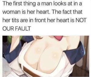 Did you just assume what I was looking at? You feminist.: The first thing a man looks at in a  woman is her heart. The fact that  her tits are in front her heart is NOT  OUR FAULT Did you just assume what I was looking at? You feminist.