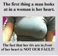Funny, Tits, and Boobs: The first thing a man looks  woman is her heart  at in a The fact that her tits are in front  of her heart is NOT OUR FAULT! You know what they say the bigger the boobs, the bigger the heart!