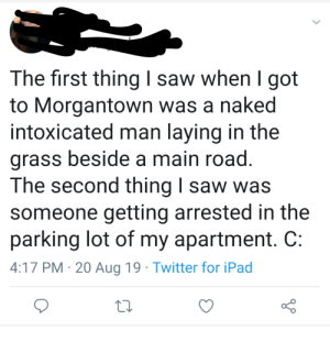 Ipad, Saw, and Twitter: The first thing I saw when  got  to Morgantown was a naked  intoxicated man laying in the  grass beside a main road.  The second thing I saw was  someone getting arrested in the  parking lot of my apartment. C:  4:17 PM 20 Aug 19 Twitter for iPad Classic Morgantown WV