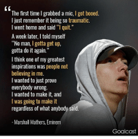 "Eminem more proof of why you shouldn't give up doing what you want to do. motivation rap: The first time I grabbed a mic, I got booed.  l just remember it being so traumatic.  I went home and said ""l quit.  A week later, I told myself  ""No man, I gotta get up,  gotta do it again.""  I think one of my greatest  inspirations was people not  believing in me.  l wanted to just prove  everybody wrong.  I wanted to make it, and  I was going to make it  regardless of what anybody said  Marshall Mathers, Eminem  Goalcast Eminem more proof of why you shouldn't give up doing what you want to do. motivation rap"