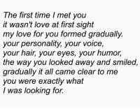 remanence-of-love:  My love for you formed gradually…  Follow for more relatable love and life quotes     feel free to message me or submit posts!!: The first time I met you  it wasn't love at first sight  my love for you formed gradually.  your personality, your voice,  your hair, your eyes, your humor,  the way you looked away and smiled,  gradually it all came clear to me  you were exactly what  I was looking for. remanence-of-love:  My love for you formed gradually…  Follow for more relatable love and life quotes     feel free to message me or submit posts!!