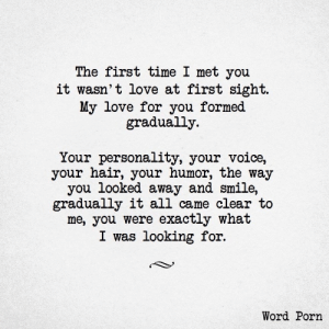 Formed: The first time I met you  it wasn't love at first sight.  My love for you formed  gradually  Your personality, your voice,  your hair, your humor, the way  you looked away and smile,  gradually it all came clear to  me, you were exactly what  I was looking for.  Word Porn