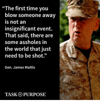 "MyDVstore.com: ""The first time you  blow someone away  is not an  insignificant event.  That said, there are  some assholes in  the world that just  need to be shot.""  Gen. James Mattis  TASK PURPOSE MyDVstore.com"