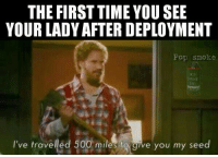 If you've ever seen Step Brothers you can't tell me this isn't true. -El Guapo: THE FIRST TIMEYOUSEE  YOUR LADY AFTER DEPLOYMENT  Pop smoke  MOKE  I've travelled 500 miles  to give you my seed If you've ever seen Step Brothers you can't tell me this isn't true. -El Guapo