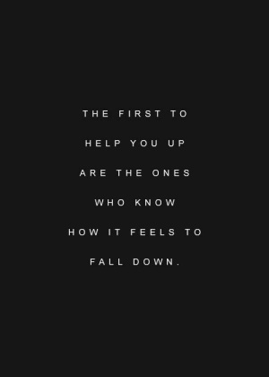 H O: THE FIRST TO  HELP YOU U P  ARE THE ONES  W H O KNOW  HOW IT FEELS T O  FALL D O WN