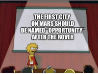 "Great way to honor the rover: THE FIRSTCITY  ON MARS SHOULD  BE NAMEDHOPPORTUNITY""  AFTER THE ROVER Great way to honor the rover"