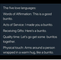 Love, Good, and Time: The five love languages:  Words of Affirmation: This is a good  burrito.  Acts of Service: I made you a burrito.  Receiving Gifts: Here's a burrito.  Quality time: Let's go get some burritos  together.  Physical touch: Arms around a person  wrapped in a warm hug, like a burrito.