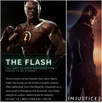"""Memes, Boots, and Suits: THE FLASH  """"ALL DAY I VE BEEN REMINDED HOW I  FAILED TO BE A HERO.  Once known as the fastest man alive, Barry  Allen has hung up his boots in public shame  after defecting from the Regime. However as a  new enemy threatens the innocent, the Flash  returns to action, determined to redeem  himself. IG  l ODC. MARVEL UNITE  N JUSTICE 2 GrantGustin will be Voicing TheFlash in Injustice2. But the bad thing is…it looks like they based The New Flash Suit off of his CW Flash Suit with the Dark Maroon Leather Color. Good thing is you will be able to Edit and Customize your Characters Color and Texture in Injustice 2. Comment Below what you Think of this. InjusticeGodsAmongUs"""