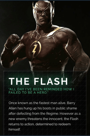 scifiseries:  Injustice 2's Flash design looks like a beefed up version of CW's design, in my opinion: THE FLASH  ALL DAY I'VE BEEN REMINDED HOW I  FAILED TO BE A HERO.  Once known as the fastest man alive, Barry  Allen has hung up his boots in public shame  after defecting from the Regime. However as a  new enemy threatens the innocent, the Flash  returns to action, determined to redeem  himself. scifiseries:  Injustice 2's Flash design looks like a beefed up version of CW's design, in my opinion