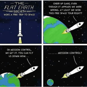 Control, Gang, and Earth: THE  FLAT EARTH  CHEER UP GANG. EVEN  THOUGH IT APPEARS WE WERE  WRONG. AT LEAST WE WON  THIS FREE SPACE TOUR RIGHT?  WINS A FREE TRIP TO SPACE  OK MISSION CONTROL,  WE GET IT. YOU CAN FLY  US DOWN NOW... The trip all flat earthers deserve!
