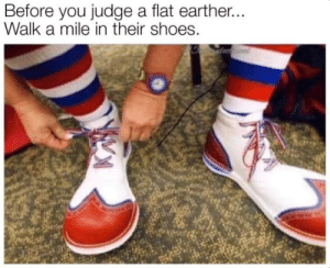 The flat earth clownshow.: The flat earth clownshow.