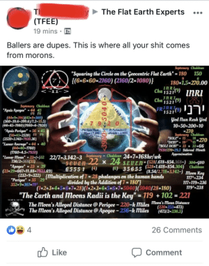 """Ballers are dupes: The Flat Earth Experts  Th  (TFEE)  19 mins  ey  Ballers are dupes. This is where all your shit comes  from morons  Septemary Chaldean  150  """"Squaring the Circle en the Geocentrie Flat Earth"""" 180  {(6x6x60-2160) (2160/2-1080)}  6  180x1.5-270.00  Cha 15219) nRI  Cha 9)  inR  <-11->  1521  Septemary Chaldean  """"Apsis Apogee"""" 44 45  (8) (9)  1521  (44*9=396)(45*8-360)  (360+39.6-399.6)/7.2-55.5)  (44x45-1980) (1980x4-7920)  yod un Resh yed  10+50+200+10  #270  Septemary Chaldean  Ph:Apm/Buse  SBase- 1.618  """"Apsis Perigee"""" =56 x 45  (56x45-2520) )(9)  (2520-3.143-7920,36)  """"Lunar Average""""= 44 x 40  (44x40-1760)  (1760x4.5-7920)  """"Lunar Mean"""" =23x(+)32 22/7-3.142-3 Septenary  736/2-368(55)  """"Apegee"""" 23 x29  
