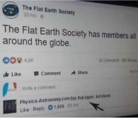 "Tumblr, Blog, and Earth: The Flat Earth Society  20 hrs e  eva  The Flat Earth Society has members all  around the globe.  OO 4.9K  idr Like 1 Comment Share  2 Coniments 388  Write a comment  Physics-Astronomy.com Say that again but slowly  Like Reply 1,986 20 hrs <p><a href=""http://memehumor.net/post/174335972963/around-the-flatness"" class=""tumblr_blog"">memehumor</a>:</p>  <blockquote><p>Around the flatness</p></blockquote>"