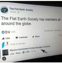 Memes, Earth, and Physics: The Flat Earth Society  20 hrs E  The Flat Earth Society has member all  around the globe.  32 Commens 386 hars  白  Like Comment A share  Write a comment  Physics-Astronomy.comSay that again, but stowly  Like Reply 01986 20 rs aflat