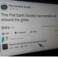 Dank, Earth, and Physics: The Flat Earth Society  20 hrs E  The Flat Earth Society has member all  around the globe.  00 4.9K  117 Like-1 Comment Share  32 Coniments 386 Share  Write a comment  Physics-Astronomy.comSay that again, but stowly  Like Reply 01,986 20s Hmmmmmmmmm  HMMMMMMMMMMMMM