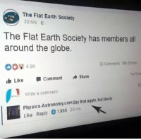 "Earth, Physics, and Flat Earth: The Flat Earth Society  20 hrs E  The Flat Earth Society has members all  around the globe.  32 Coniments 386 Share  Top Ccom  Like Comment Share  Write a comment  Physics-Astronomy.comSay that again, but stowly  Like Reply 01986 20 hra ""all around the globe"""