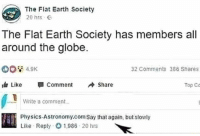 Memes, Earth, and Physics: The Flat Earth Society  20 hrs G  The Flat Earth Society has members al  around the globe.  32 Comments 386 Shares  Like 뛔 Comment Sha  Top Co  Write a comment.  Physics-Astronomy.com Say that again, but slowly  Like Reply1,986 20 hrs Follow @ladbible 🔥