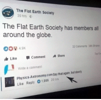 Earth, Humans of Tumblr, and Physics: The Flat Earth Society  20 hrs  The Flat Earth Society has members all  around the globe.  00%49K  dr Like Comment Shar  32 Conimens 386 Sharen  Top Ca  Write a comment  Physics-Astronomy.comSay that again, but stowly  Like Reply 01,986 20 hts 🤣🤣🤣🤣