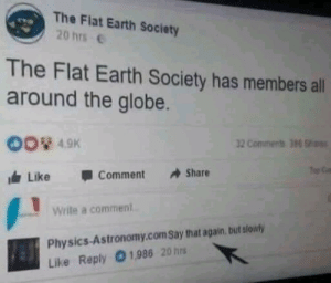 Earth, Physics, and Flat Earth: The Flat Earth Society  20 hrs  The Flat Earth Society has members all  around the globe.  00% 49K  dr Like Comment Share  2 Comments 396  Write a comment  Physics-Astronomy.com Say that again, but slowly  Like Reply O1,986 20 hrs Caught You