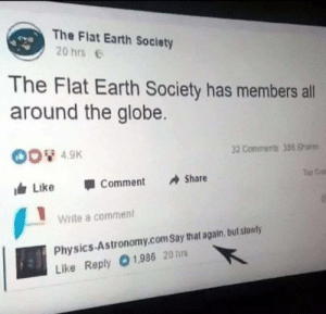 Really?🤦‍♀️😂😂😂: The Flat Earth Society  20 hrs  The Flat Earth Society has members all  around the globe.  4.9K  32 Conimens 388 Shars  Top Cat  叩  由Like 1 Comment Share  Write a comment  Physics-Astronomy.com Say that again, but stowly  Like Reply 01,986 20 hrs Really?🤦‍♀️😂😂😂