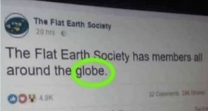 Oh the globe you say: The Flat Earth Society  20 hrs  The Flat Earth Society has members all  around the globe.  00 49K Oh the globe you say