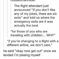 """Tumblr, Flight, and Travel: The flight attendant just  announced """"If you don't like  any of my jokes, there are six  exits"""" and told us where the  emergency exits are it was  actually the best  """"for those of you who are  traveling with children... WHY""""  if you're changing to a flight with a  different airline, we don't care.""""  he said """"okay now get out"""" once we  landed i'm pissing myself i hate myself omg so i was texting a friend and in my mind i was gonna say """"hey, you busy"""" but by habit i typed """"hey you suck"""". sigh, no i didn't send it"""