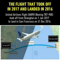 Memes, Boeing, and Flight: THE FLIGHT THAT TOOK OFF  IN 2017 AND LANDED IN 2016  United Airlines flight UA890 (Boeing 787-9000  took off from Shanghai on 1 Jan 2017  to land in San Francisco on 31 Dec 2016.  31st Dec 2016  1h5 min  1st Jan 2017  San Francsco CA0a  North  Shanghai Pudong  Shanghaio  Aacilic  International Airport Time Tavel😱😂