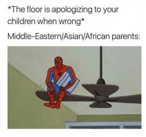 Asian, Children, and Parents: *The floor is apologizing to your  children when wrong*  Middle-Eastern/Asian/African parents: Latino parents are crawling on the ceiling as we speak