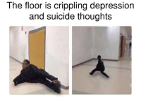 The Floor Is: The floor is crippling depression  and suicide thoughts