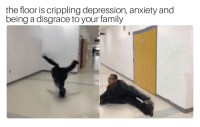 The Floor Is: the floor is crippling depression, anxiety and  being a disgrace to your family