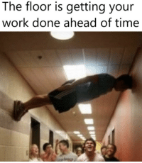 Me irl: The floor is getting your  work done ahead of time Me irl